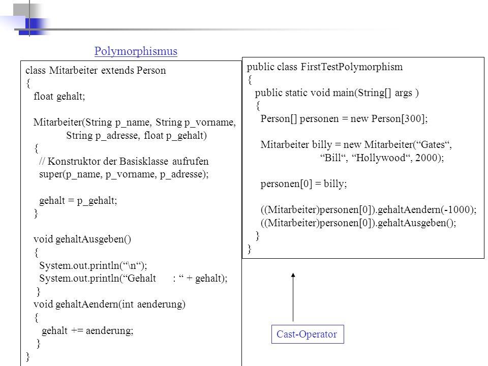 Polymorphismus class Mitarbeiter extends Person { float gehalt; Mitarbeiter(String p_name, String p_vorname, String p_adresse, float p_gehalt) { // Konstruktor der Basisklasse aufrufen super(p_name, p_vorname, p_adresse); gehalt = p_gehalt; } void gehaltAusgeben() { System.out.println( \n ); System.out.println( Gehalt : + gehalt); } void gehaltAendern(int aenderung) { gehalt += aenderung; } public class FirstTestPolymorphism { public static void main(String[] args ) { Person[] personen = new Person[300]; Mitarbeiter billy = new Mitarbeiter( Gates , Bill , Hollywood , 2000); personen[0] = billy; ((Mitarbeiter)personen[0]).gehaltAendern(-1000); ((Mitarbeiter)personen[0]).gehaltAusgeben(); } Cast-Operator
