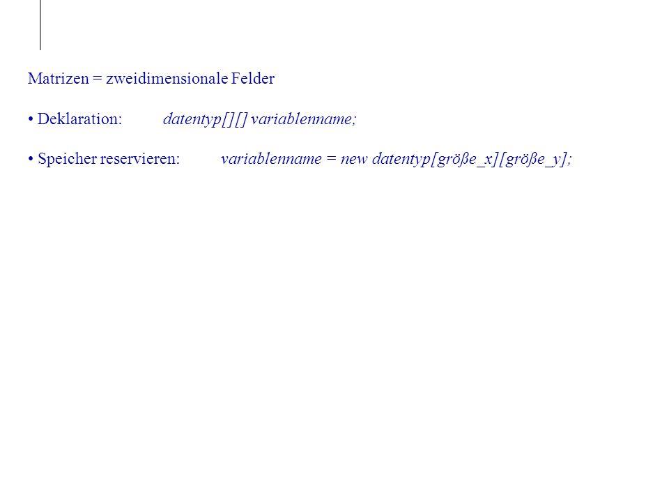 Matrizen = zweidimensionale Felder Deklaration: datentyp[][] variablenname; Speicher reservieren: variablenname = new datentyp[größe_x][größe_y];