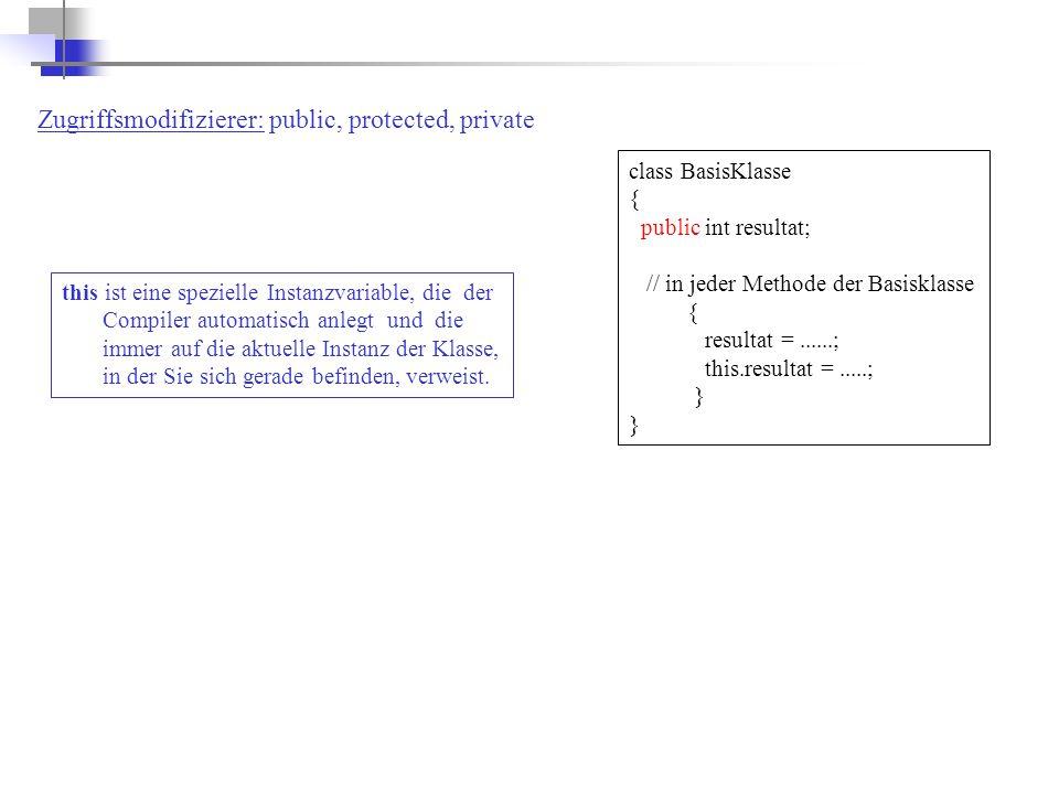 class BasisKlasse { public int resultat; // in jeder Methode der Basisklasse { resultat =......; this.resultat =.....; } this ist eine spezielle Instanzvariable, die der Compiler automatisch anlegt und die immer auf die aktuelle Instanz der Klasse, in der Sie sich gerade befinden, verweist.