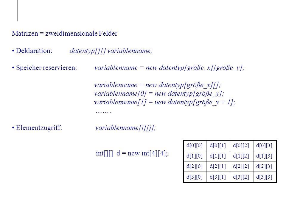 Matrizen = zweidimensionale Felder Deklaration: datentyp[][] variablenname; Speicher reservieren: variablenname = new datentyp[größe_x][größe_y]; variablenname = new datentyp[größe_x][]; variablenname[0] = new datentyp[größe_y]; variablenname[1] = new datentyp[größe_y + 1];.........