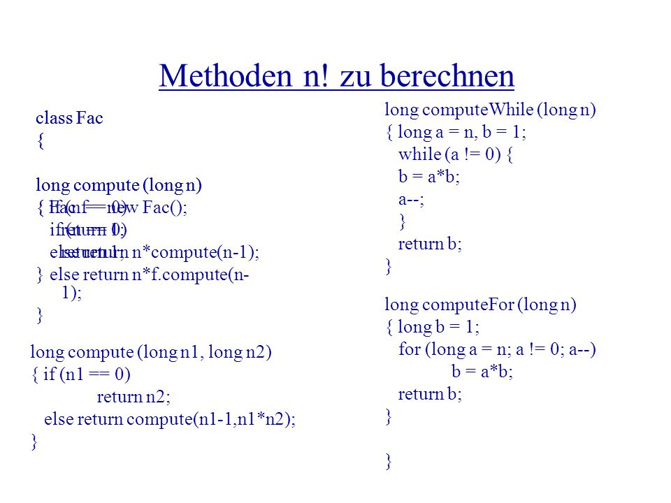 Methoden n! zu berechnen class Fac { long compute (long n) { Fac f = new Fac(); if (n == 0) return 1; else return n*f.compute(n- 1); } long computeWhi