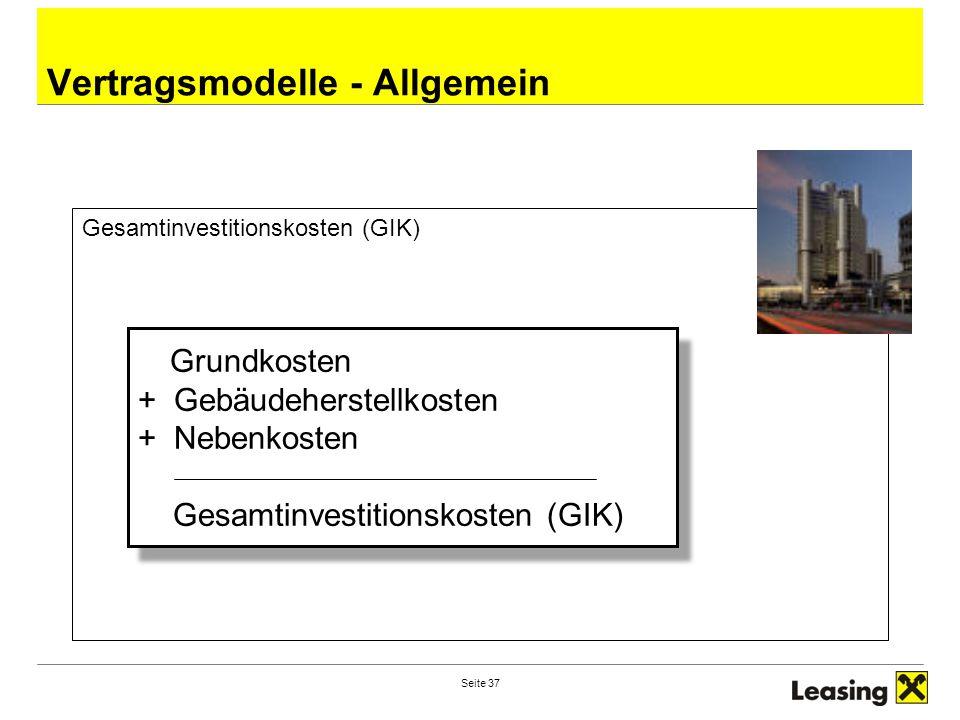 Seite 37 Vertragsmodelle - Allgemein Gesamtinvestitionskosten (GIK) Grundkosten + Gebäudeherstellkosten + Nebenkosten Gesamtinvestitionskosten (GIK) Grundkosten + Gebäudeherstellkosten + Nebenkosten Gesamtinvestitionskosten (GIK)