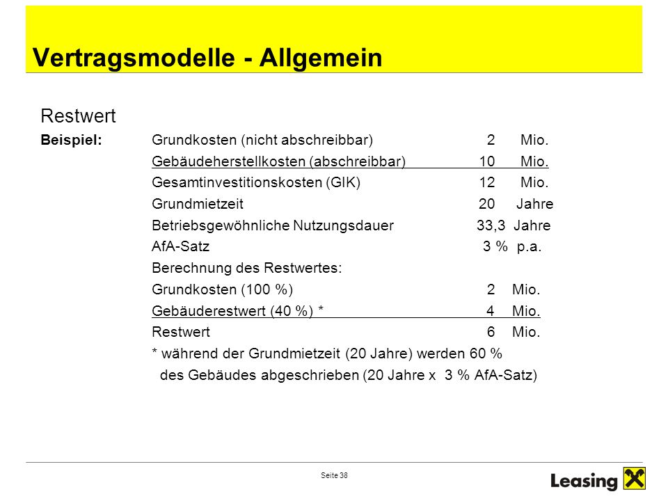 Seite 38 Vertragsmodelle - Allgemein Restwert Beispiel:Grundkosten (nicht abschreibbar) 2 Mio. Gebäudeherstellkosten (abschreibbar)10 Mio. Gesamtinves