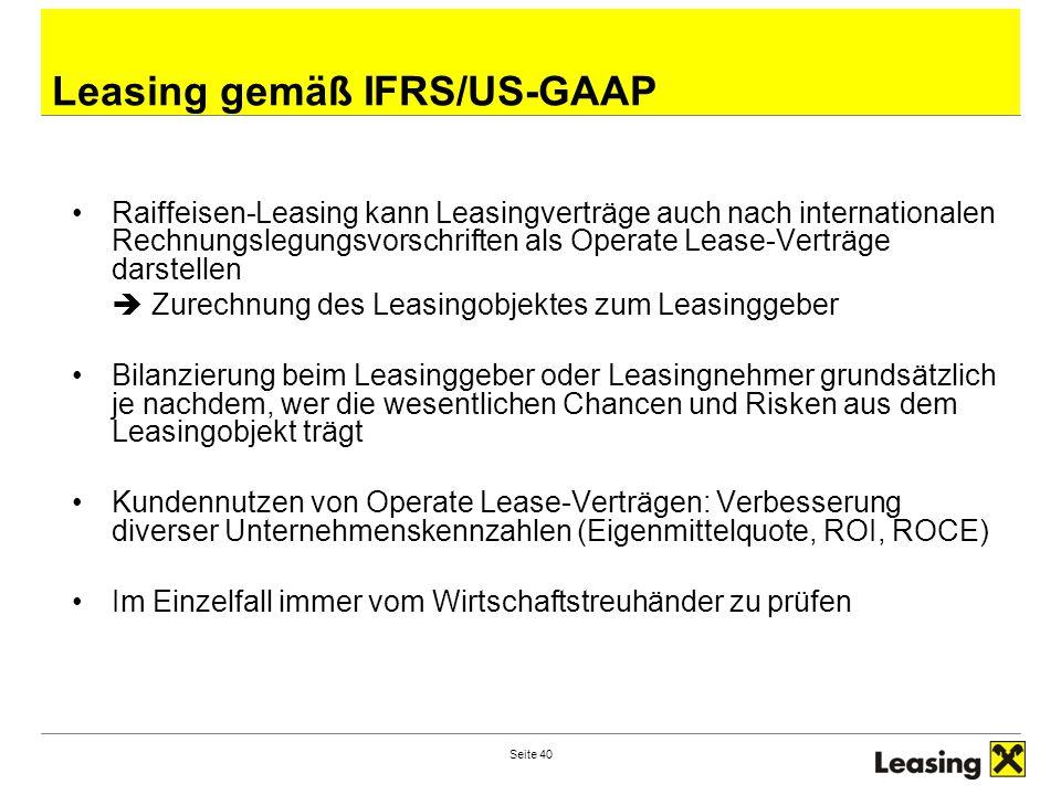 Seite 40 Leasing gemäß IFRS/US-GAAP Raiffeisen-Leasing kann Leasingverträge auch nach internationalen Rechnungslegungsvorschriften als Operate Lease-Verträge darstellen  Zurechnung des Leasingobjektes zum Leasinggeber Bilanzierung beim Leasinggeber oder Leasingnehmer grundsätzlich je nachdem, wer die wesentlichen Chancen und Risken aus dem Leasingobjekt trägt Kundennutzen von Operate Lease-Verträgen: Verbesserung diverser Unternehmenskennzahlen (Eigenmittelquote, ROI, ROCE) Im Einzelfall immer vom Wirtschaftstreuhänder zu prüfen