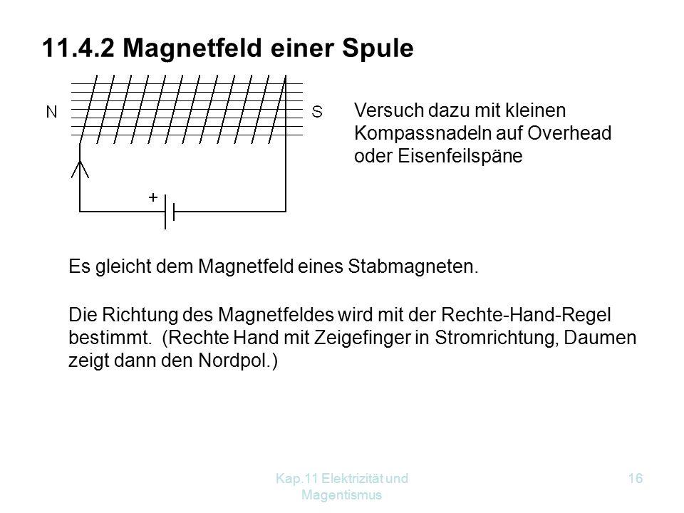 Kap.11 Elektrizität und Magentismus 16 11.4.2 Magnetfeld einer Spule Versuch dazu mit kleinen Kompassnadeln auf Overhead oder Eisenfeilspäne Es gleicht dem Magnetfeld eines Stabmagneten.