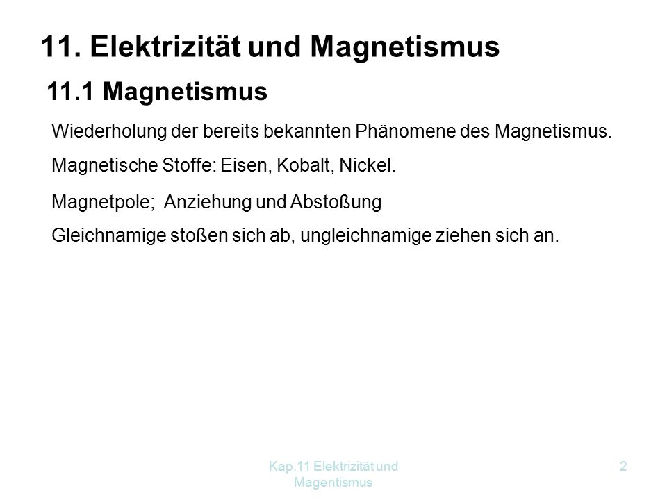 Kap.11 Elektrizität und Magentismus 2 11. Elektrizität und Magnetismus 11.1 Magnetismus Wiederholung der bereits bekannten Phänomene des Magnetismus.