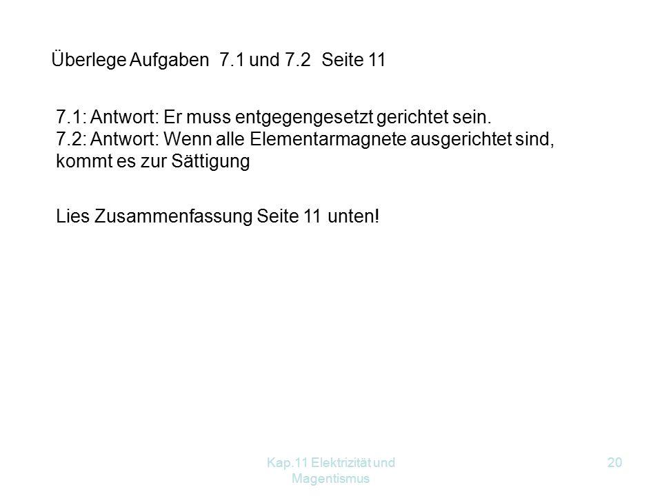 Kap.11 Elektrizität und Magentismus 20 Überlege Aufgaben 7.1 und 7.2 Seite 11 7.1: Antwort: Er muss entgegengesetzt gerichtet sein. 7.2: Antwort: Wenn