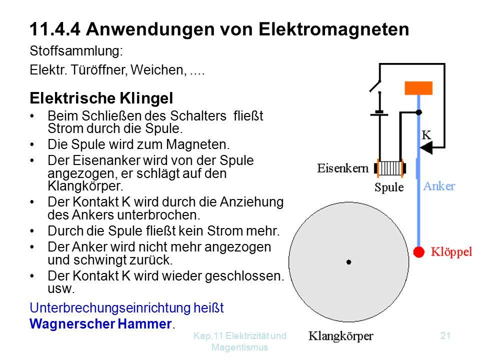 Kap.11 Elektrizität und Magentismus 21 11.4.4 Anwendungen von Elektromagneten Stoffsammlung: Elektr. Türöffner, Weichen,.... Unterbrechungseinrichtung