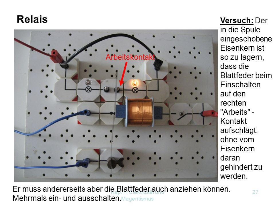 Kap.11 Elektrizität und Magentismus 27 Relais Ruhekontakt Arbeitskontakt Versuch: Der in die Spule eingeschobene Eisenkern ist so zu lagern, dass die