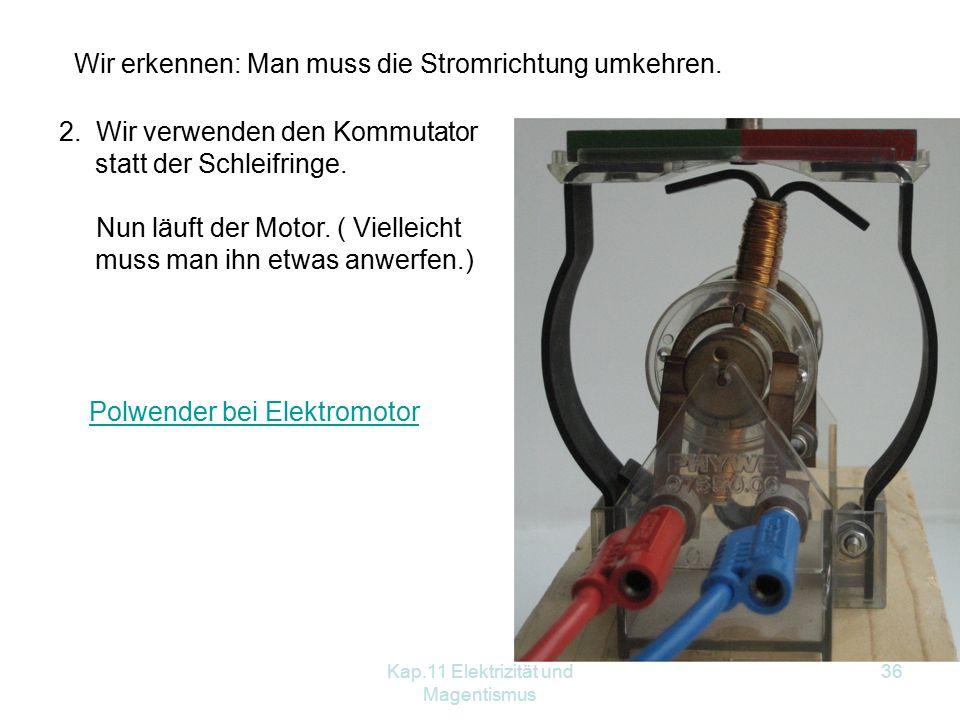 Kap.11 Elektrizität und Magentismus 36 Wir erkennen: Man muss die Stromrichtung umkehren. 2. Wir verwenden den Kommutator statt der Schleifringe. Nun