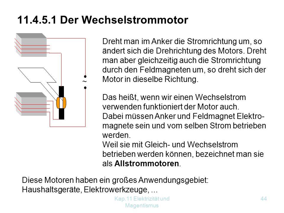 Kap.11 Elektrizität und Magentismus 44 11.4.5.1 Der Wechselstrommotor Dreht man im Anker die Stromrichtung um, so ändert sich die Drehrichtung des Motors.