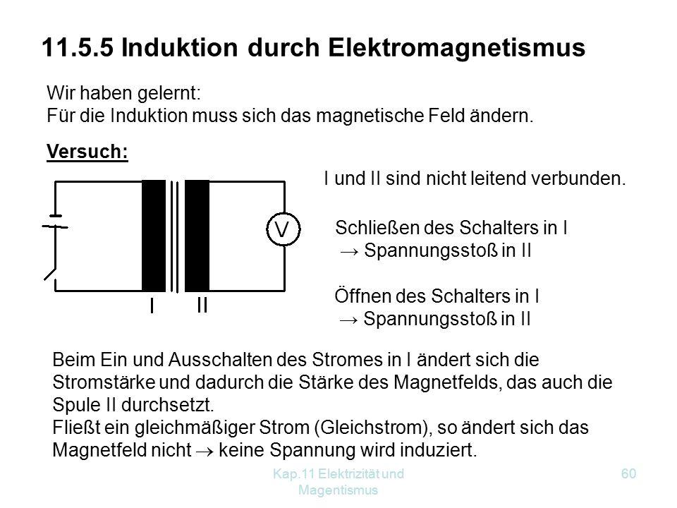 Kap.11 Elektrizität und Magentismus 60 11.5.5 Induktion durch Elektromagnetismus Wir haben gelernt: Für die Induktion muss sich das magnetische Feld ändern.