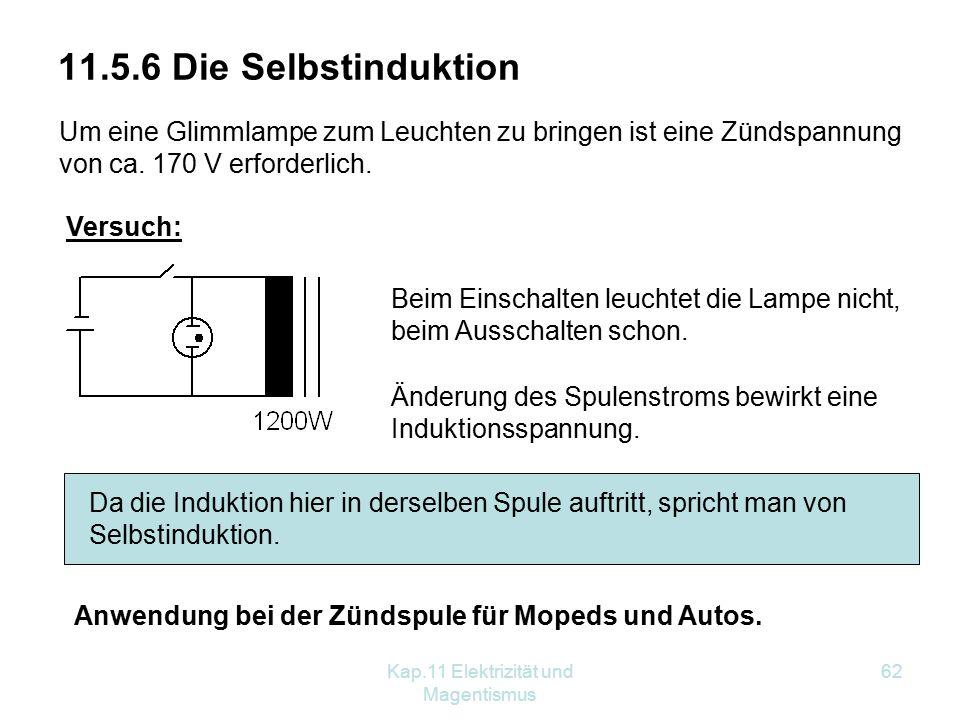 Kap.11 Elektrizität und Magentismus 62 11.5.6 Die Selbstinduktion Um eine Glimmlampe zum Leuchten zu bringen ist eine Zündspannung von ca. 170 V erfor