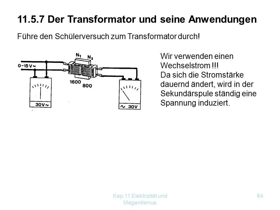 Kap.11 Elektrizität und Magentismus 64 Führe den Schülerversuch zum Transformator durch! 11.5.7 Der Transformator und seine Anwendungen Wir verwenden