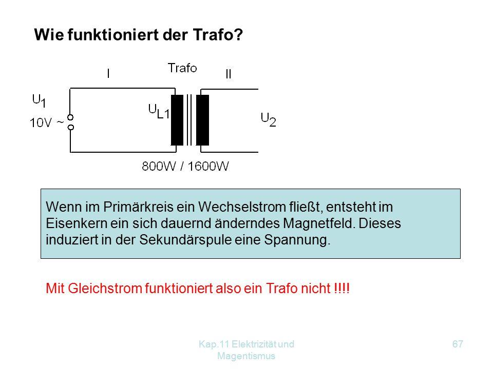 Kap.11 Elektrizität und Magentismus 67 Wie funktioniert der Trafo? Wenn im Primärkreis ein Wechselstrom fließt, entsteht im Eisenkern ein sich dauernd