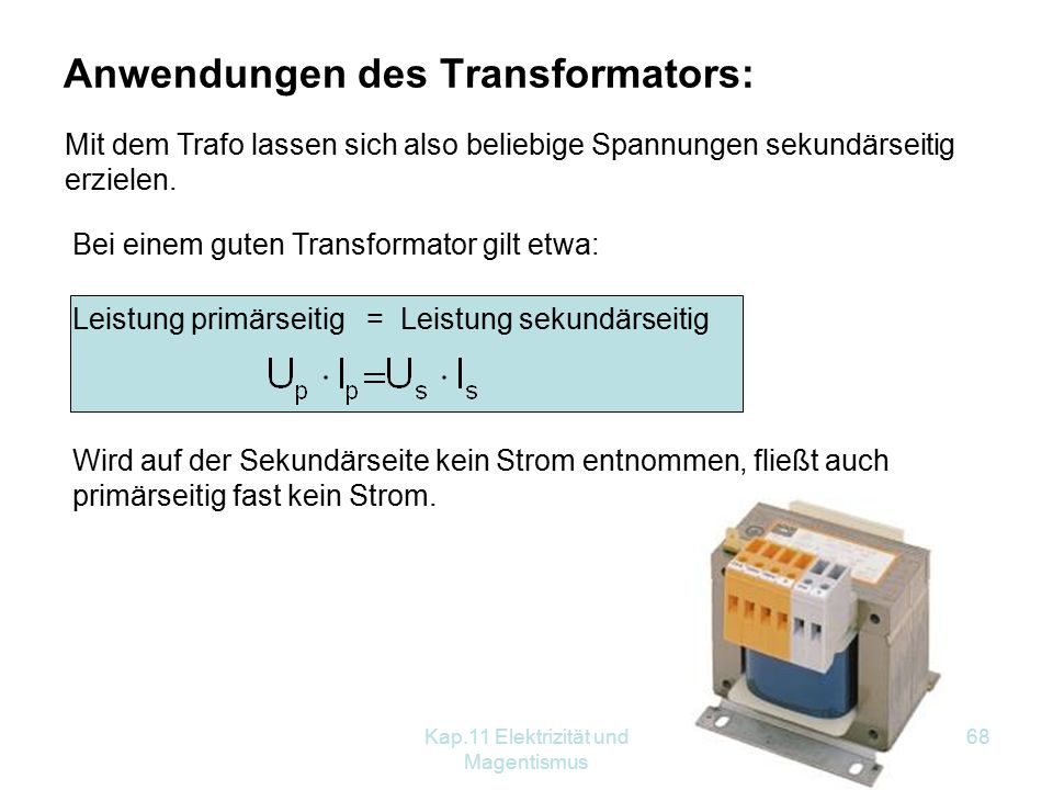 Kap.11 Elektrizität und Magentismus 68 Anwendungen des Transformators: Mit dem Trafo lassen sich also beliebige Spannungen sekundärseitig erzielen.
