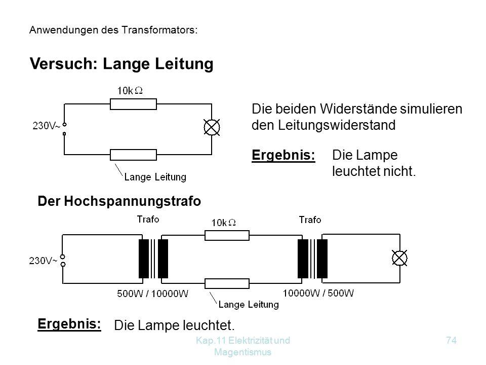 Kap.11 Elektrizität und Magentismus 74 Anwendungen des Transformators: Versuch: Lange Leitung Die beiden Widerstände simulieren den Leitungswiderstand