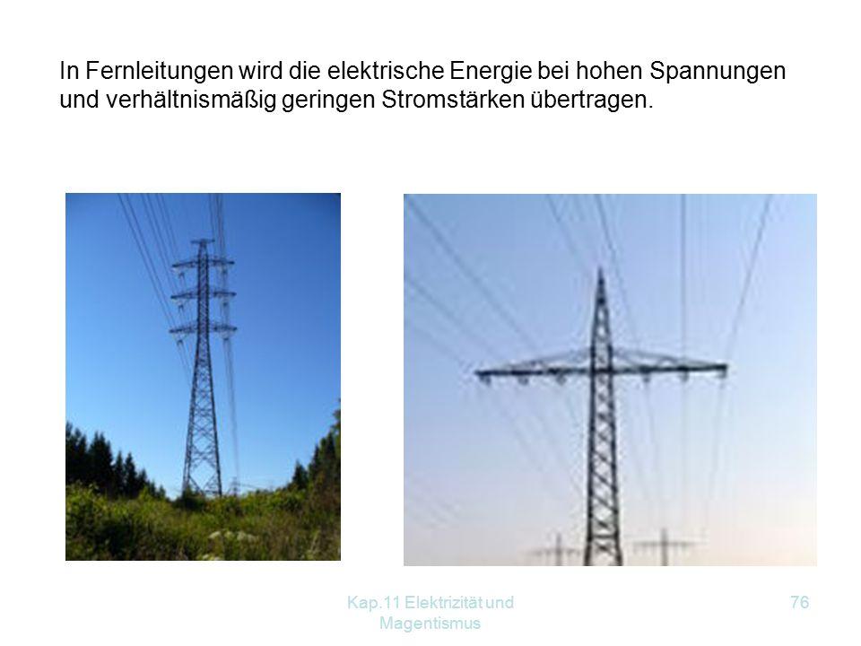 Kap.11 Elektrizität und Magentismus 76 In Fernleitungen wird die elektrische Energie bei hohen Spannungen und verhältnismäßig geringen Stromstärken übertragen.