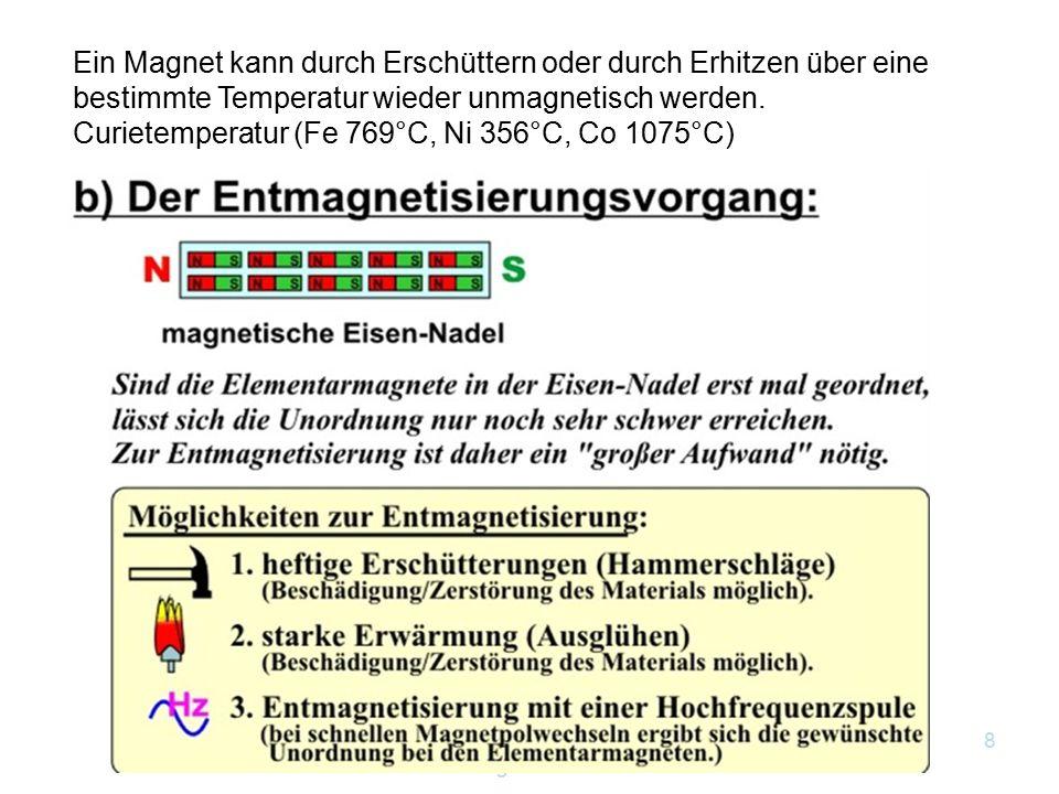 8 Ein Magnet kann durch Erschüttern oder durch Erhitzen über eine bestimmte Temperatur wieder unmagnetisch werden. Curietemperatur (Fe 769°C, Ni 356°C