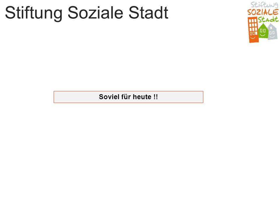 Stiftung Soziale Stadt Soviel für heute !!