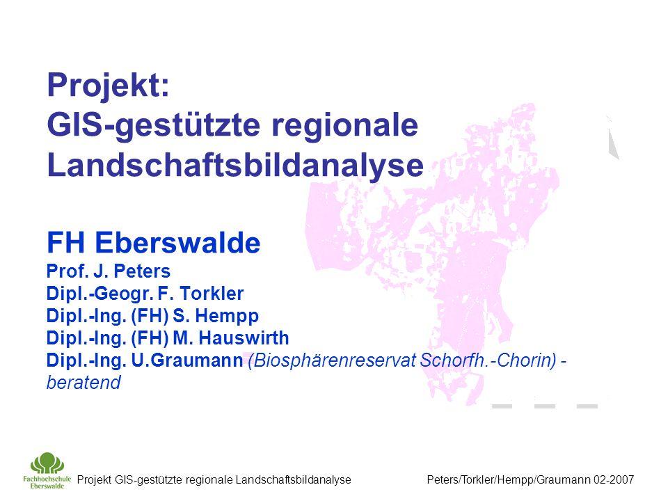 Projekt GIS-gestützte regionale Landschaftsbildanalyse Peters/Torkler/Hempp/Graumann 02-2007 Projekt: GIS-gestützte regionale Landschaftsbildanalyse FH Eberswalde Prof.