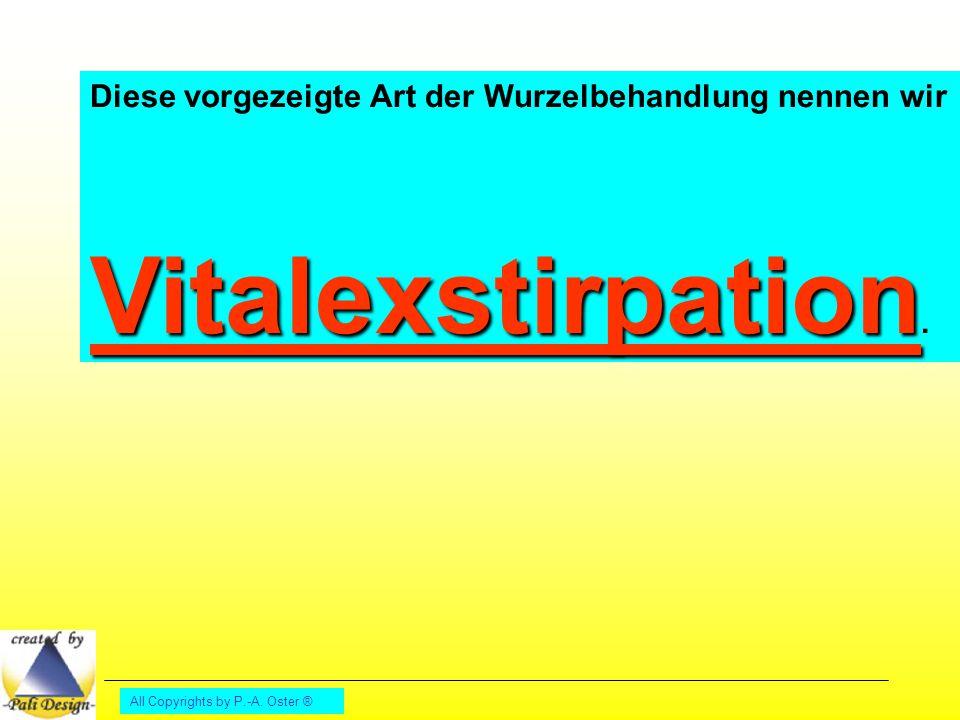 All Copyrights by P.-A. Oster ® Diese vorgezeigte Art der Wurzelbehandlung nennen wir Vitalexstirpation Vitalexstirpation.