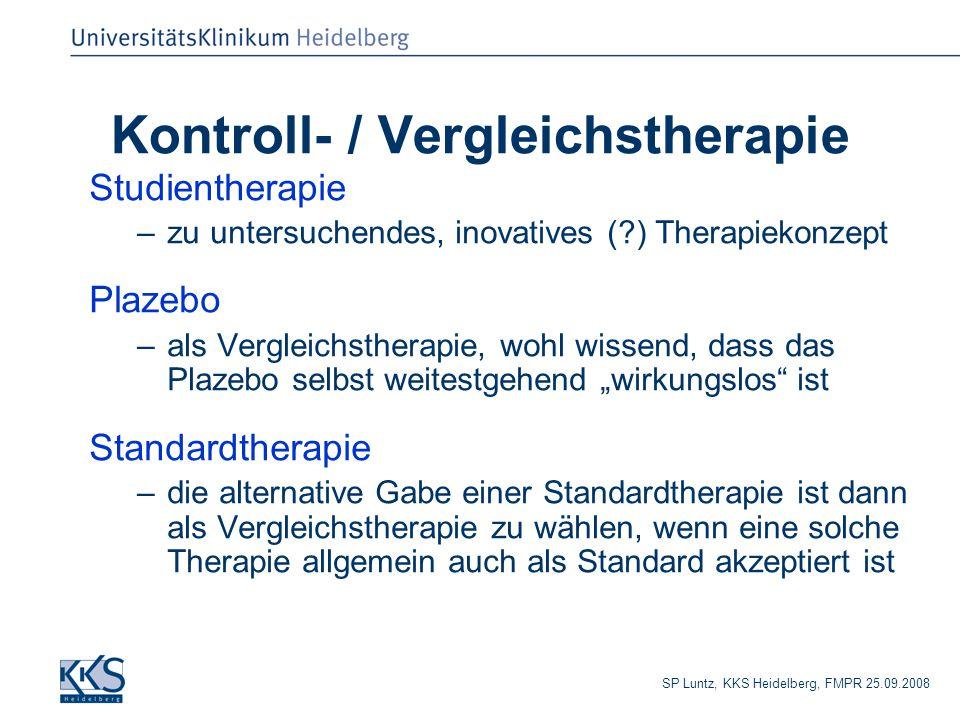 """SP Luntz, KKS Heidelberg, FMPR 25.09.2008 Kontroll- / Vergleichstherapie Studientherapie –zu untersuchendes, inovatives (?) Therapiekonzept Plazebo –als Vergleichstherapie, wohl wissend, dass das Plazebo selbst weitestgehend """"wirkungslos ist Standardtherapie –die alternative Gabe einer Standardtherapie ist dann als Vergleichstherapie zu wählen, wenn eine solche Therapie allgemein auch als Standard akzeptiert ist"""