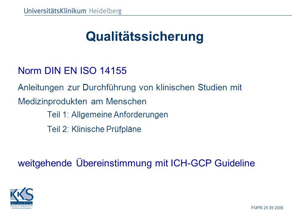 FMPR 25.09.2008 Qualitätssicherung Norm DIN EN ISO 14155 Anleitungen zur Durchführung von klinischen Studien mit Medizinprodukten am Menschen Teil 1: Allgemeine Anforderungen Teil 2: Klinische Prüfpläne weitgehende Übereinstimmung mit ICH-GCP Guideline