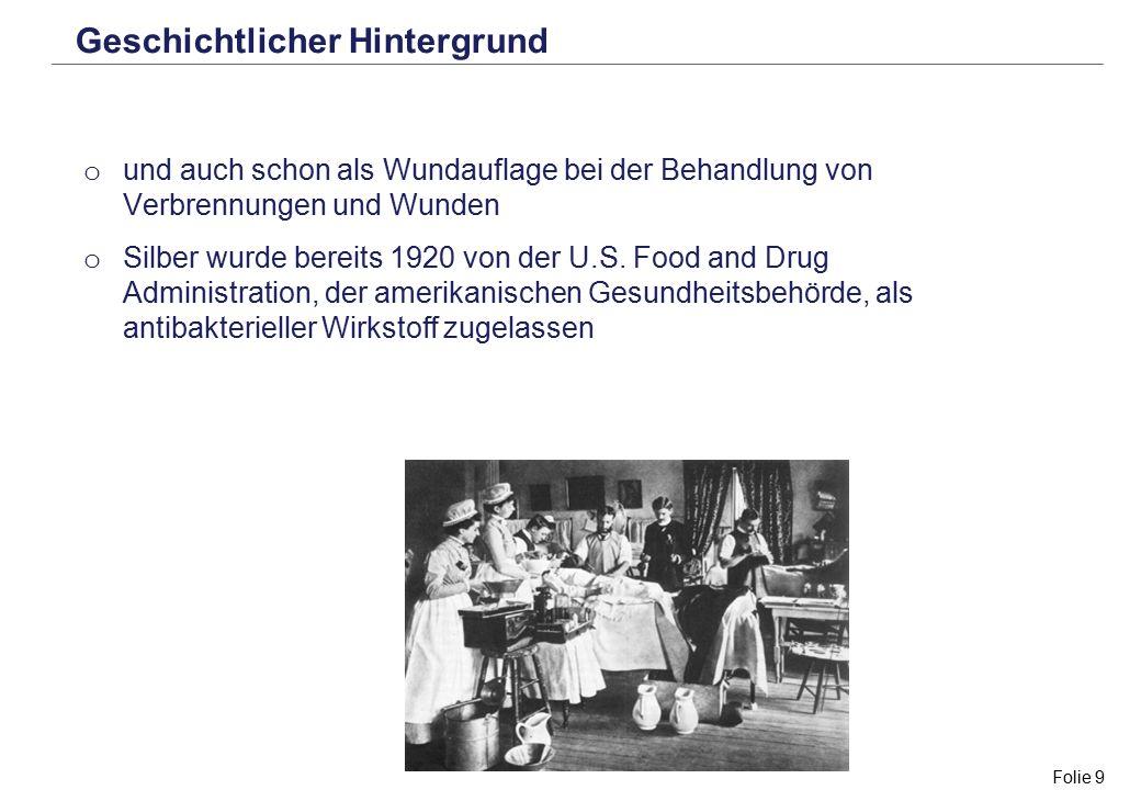 Folie 9 Geschichtlicher Hintergrund o und auch schon als Wundauflage bei der Behandlung von Verbrennungen und Wunden o Silber wurde bereits 1920 von d