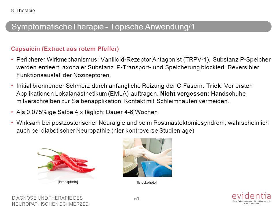 SymptomatischeTherapie - Topische Anwendung/1 Capsaicin (Extract aus rotem Pfeffer) Peripherer Wirkmechanismus: Vanilloid-Rezeptor Antagonist (TRPV-1), Substanz P-Speicher werden entleert, axonaler Substanz P-Transport- und Speicherung blockiert.