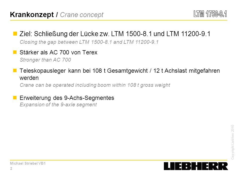 Copyright Liebherr 2010 Michael Striebel VB1 Stärker als AC 700 von Terex Stronger than AC 700 Teleskopausleger kann bei 108 t Gesamtgewicht / 12 t Achslast mitgefahren werden Crane can be operated including boom within 108 t gross weight Erweiterung des 9-Achs-Segmentes Expansion of the 9-axle segment 2 Krankonzept / Crane concept Ziel: Schließung der Lücke zw.