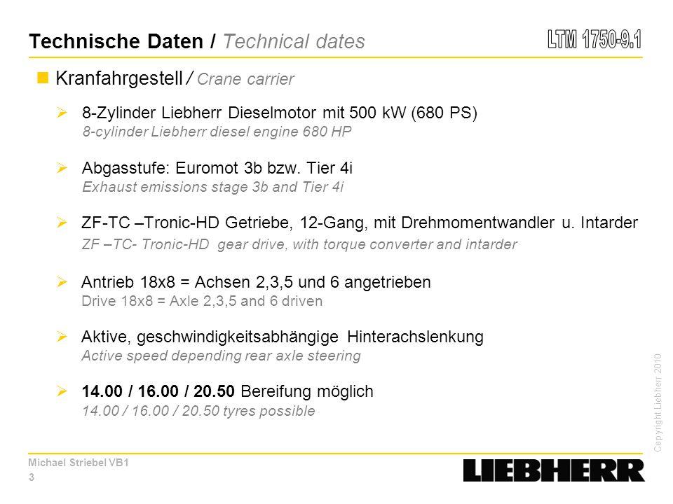 Copyright Liebherr 2010 Michael Striebel VB1 Technische Daten / Technical dates Kranfahrgestell / Crane carrier  8-Zylinder Liebherr Dieselmotor mit 500 kW (680 PS) 8-cylinder Liebherr diesel engine 680 HP  Abgasstufe: Euromot 3b bzw.