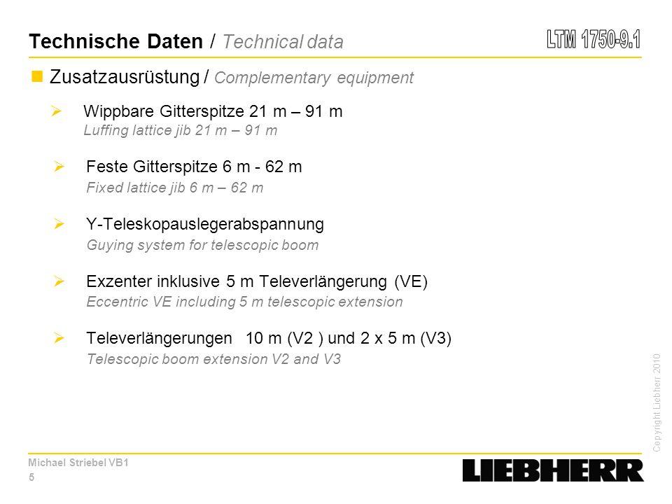 Copyright Liebherr 2010 Michael Striebel VB1 Zusatzausrüstung / Complementary equipment  Wippbare Gitterspitze 21 m – 91 m Luffing lattice jib 21 m – 91 m  Feste Gitterspitze 6 m - 62 m Fixed lattice jib 6 m – 62 m  Y-Teleskopauslegerabspannung Guying system for telescopic boom  Exzenter inklusive 5 m Televerlängerung (VE) Eccentric VE including 5 m telescopic extension  Televerlängerungen 10 m (V2 ) und 2 x 5 m (V3) Telescopic boom extension V2 and V3 5 Technische Daten / Technical data