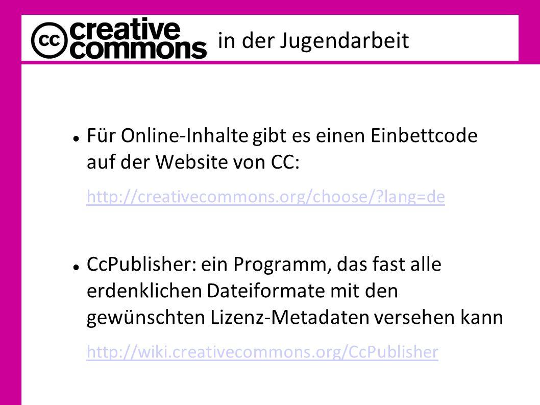 in der Jugendarbeit Für Online-Inhalte gibt es einen Einbettcode auf der Website von CC: http://creativecommons.org/choose/?lang=de CcPublisher: ein Programm, das fast alle erdenklichen Dateiformate mit den gewünschten Lizenz-Metadaten versehen kann http://wiki.creativecommons.org/CcPublisher