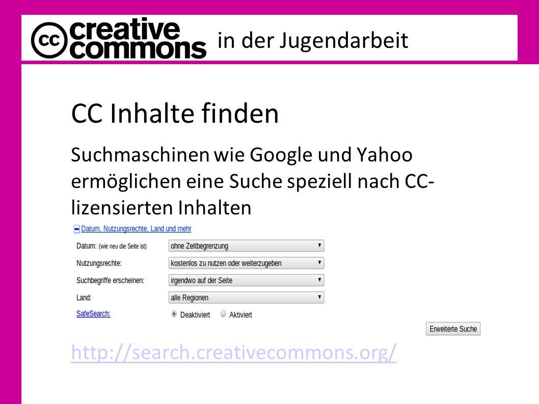 in der Jugendarbeit CC Inhalte finden Suchmaschinen wie Google und Yahoo ermöglichen eine Suche speziell nach CC- lizensierten Inhalten http://search.creativecommons.org/