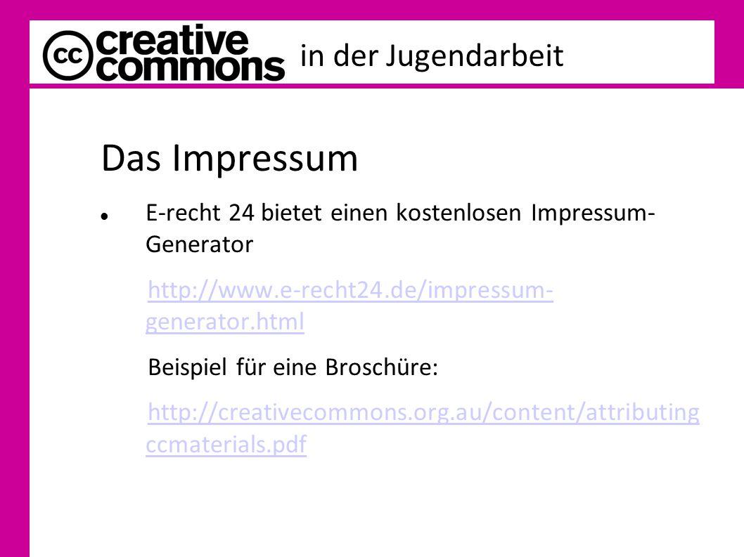 in der Jugendarbeit Das Impressum E-recht 24 bietet einen kostenlosen Impressum- Generator http://www.e-recht24.de/impressum- generator.html Beispiel für eine Broschüre: http://creativecommons.org.au/content/attributing ccmaterials.pdf