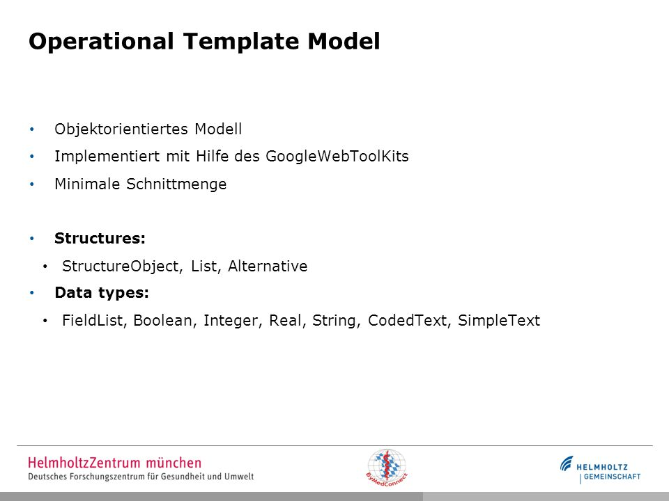 Operational Template Model Objektorientiertes Modell Implementiert mit Hilfe des GoogleWebToolKits Minimale Schnittmenge Structures: StructureObject, List, Alternative Data types: FieldList, Boolean, Integer, Real, String, CodedText, SimpleText