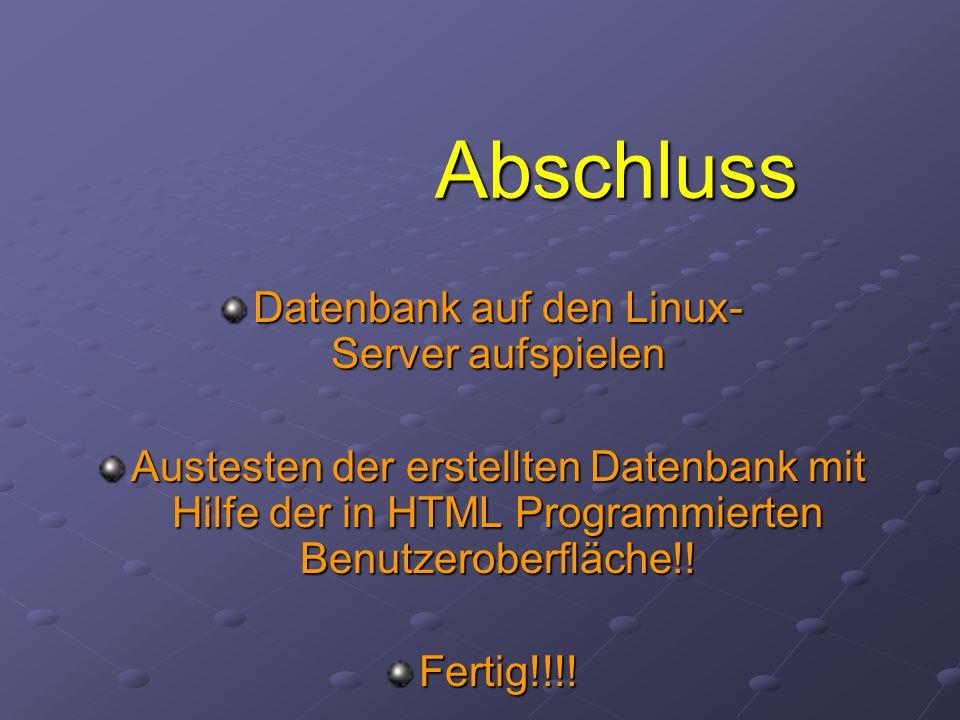 Abschluss Datenbank auf den Linux- Server aufspielen Austesten der erstellten Datenbank mit Hilfe der in HTML Programmierten Benutzeroberfläche!.