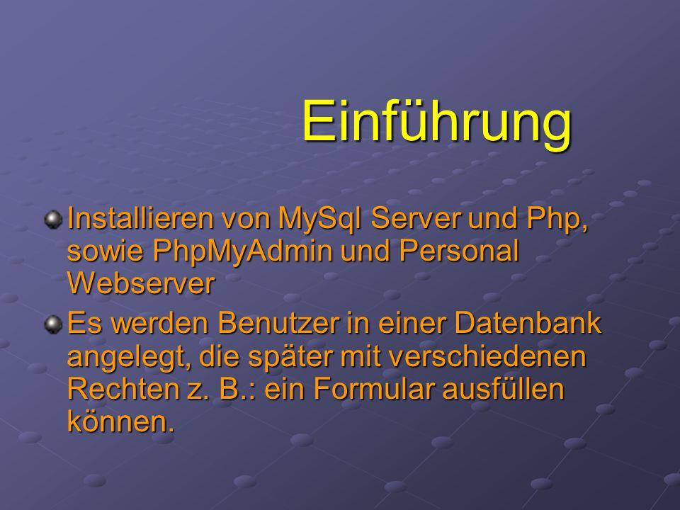 Einführung Installieren von MySql Server und Php, sowie PhpMyAdmin und Personal Webserver Es werden Benutzer in einer Datenbank angelegt, die später mit verschiedenen Rechten z.