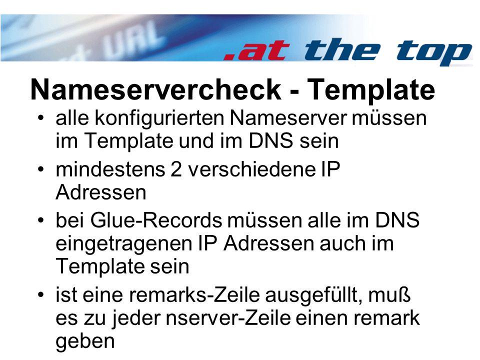 Nameservercheck - Template alle konfigurierten Nameserver müssen im Template und im DNS sein mindestens 2 verschiedene IP Adressen bei Glue-Records müssen alle im DNS eingetragenen IP Adressen auch im Template sein ist eine remarks-Zeile ausgefüllt, muß es zu jeder nserver-Zeile einen remark geben