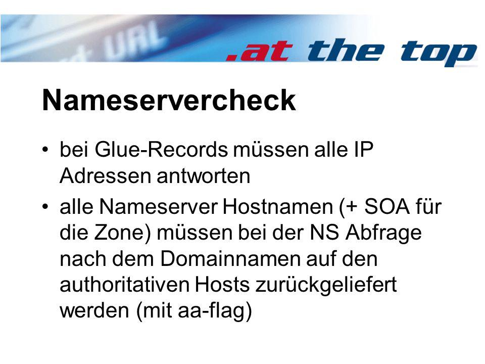 Nameservercheck bei Glue-Records müssen alle IP Adressen antworten alle Nameserver Hostnamen (+ SOA für die Zone) müssen bei der NS Abfrage nach dem Domainnamen auf den authoritativen Hosts zurückgeliefert werden (mit aa-flag)