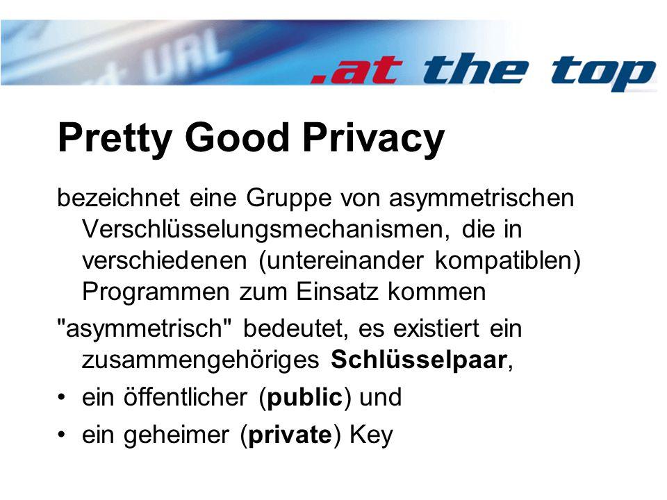 Pretty Good Privacy bezeichnet eine Gruppe von asymmetrischen Verschlüsselungsmechanismen, die in verschiedenen (untereinander kompatiblen) Programmen zum Einsatz kommen asymmetrisch bedeutet, es existiert ein zusammengehöriges Schlüsselpaar, ein öffentlicher (public) und ein geheimer (private) Key