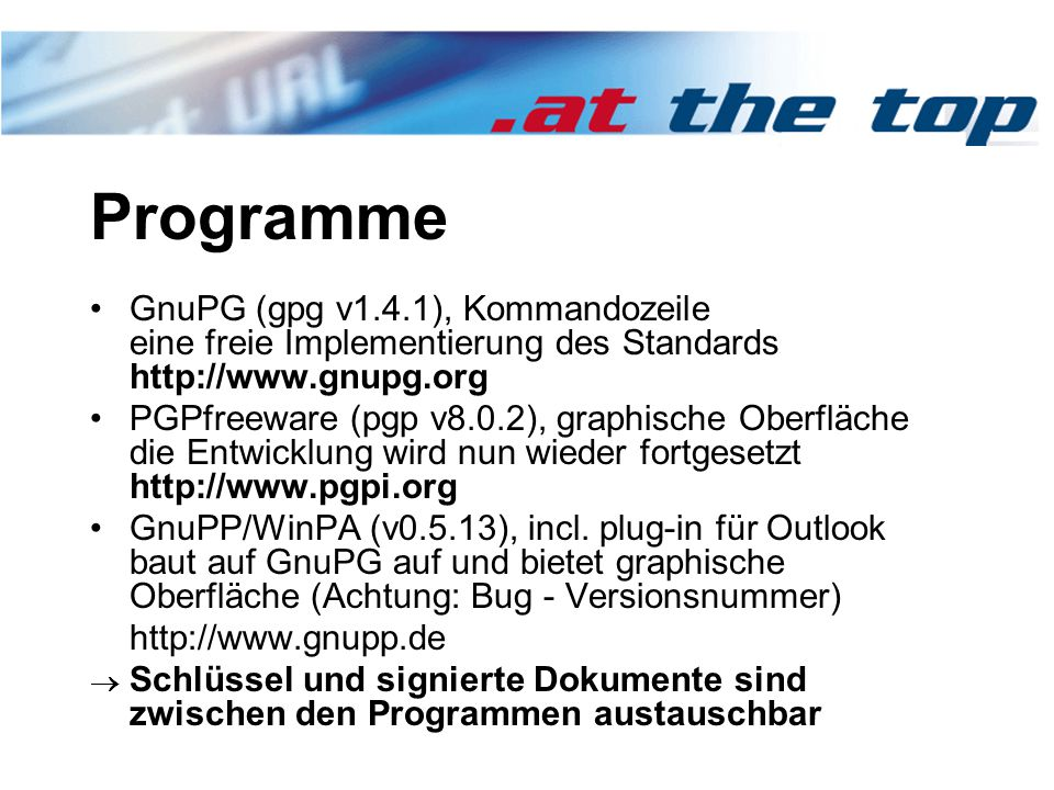 Programme GnuPG (gpg v1.4.1), Kommandozeile eine freie Implementierung des Standards http://www.gnupg.org PGPfreeware (pgp v8.0.2), graphische Oberfläche die Entwicklung wird nun wieder fortgesetzt http://www.pgpi.org GnuPP/WinPA (v0.5.13), incl.