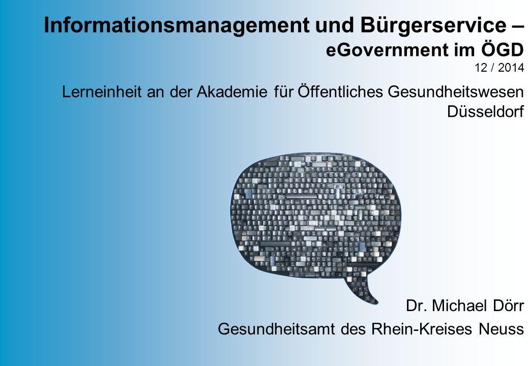 Dr. Michael Dörr Gesundheitsamt des Rhein-Kreises Neuss Informationsmanagement und Bürgerservice – eGovernment im ÖGD 12 / 2014 Lerneinheit an der Aka