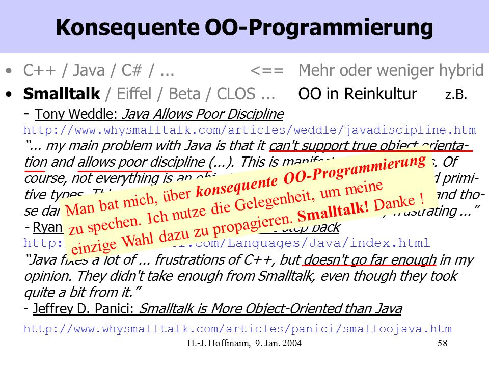 H.-J. Hoffmann, 9. Jan. 200458 Konsequente OO-Programmierung C++ / Java / C# /...<==Mehr oder weniger hybrid Smalltalk / Eiffel / Beta / CLOS...OO in