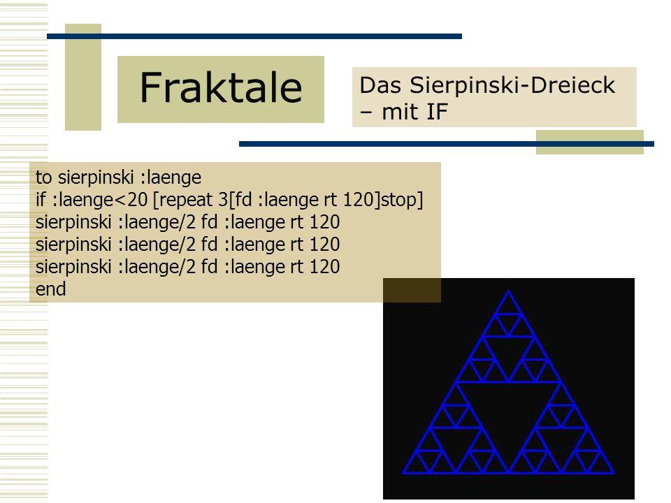 Das Sierpinski-Dreieck – mit IF Fraktale to sierpinski :laenge if :laenge<20 [repeat 3[fd :laenge rt 120]stop] sierpinski :laenge/2 fd :laenge rt 120 end