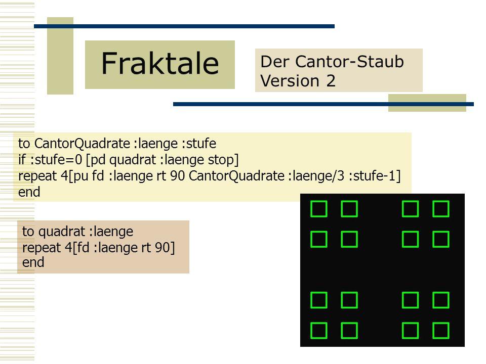 Der Cantor-Staub Version 2 Fraktale to CantorQuadrate :laenge :stufe if :stufe=0 [pd quadrat :laenge stop] repeat 4[pu fd :laenge rt 90 CantorQuadrate :laenge/3 :stufe-1] end to quadrat :laenge repeat 4[fd :laenge rt 90] end