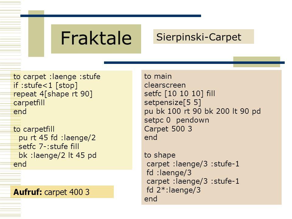 Sierpinski-Carpet Fraktale to carpet :laenge :stufe if :stufe<1 [stop] repeat 4[shape rt 90] carpetfill end to carpetfill pu rt 45 fd :laenge/2 setfc 7-:stufe fill bk :laenge/2 lt 45 pd end to main clearscreen setfc [10 10 10] fill setpensize[5 5] pu bk 100 rt 90 bk 200 lt 90 pd setpc 0 pendown Carpet 500 3 end to shape carpet :laenge/3 :stufe-1 fd :laenge/3 carpet :laenge/3 :stufe-1 fd 2*:laenge/3 end Aufruf: carpet 400 3