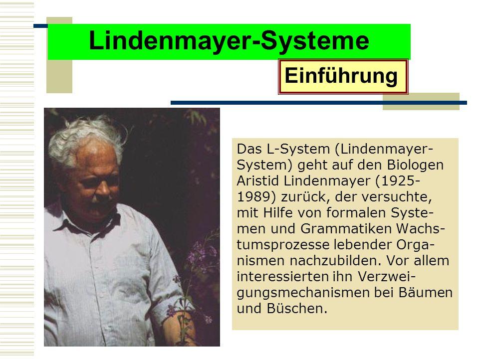 Lindenmayer-Systeme Das L-System (Lindenmayer- System) geht auf den Biologen Aristid Lindenmayer (1925- 1989) zurück, der versuchte, mit Hilfe von formalen Syste- men und Grammatiken Wachs- tumsprozesse lebender Orga- nismen nachzubilden.