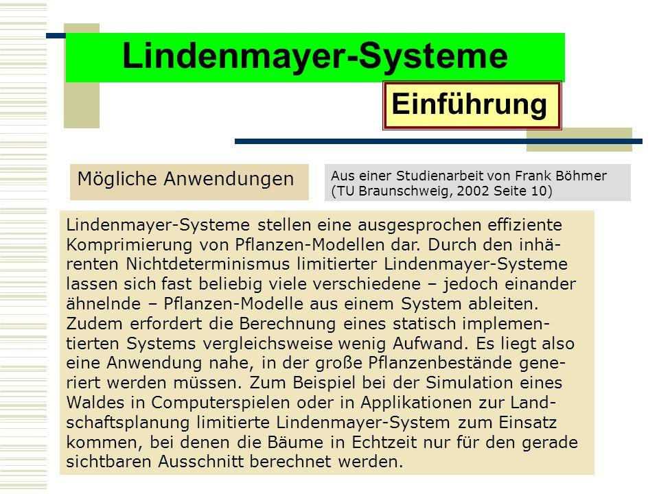 Lindenmayer-Systeme Mögliche Anwendungen Einführung Lindenmayer-Systeme stellen eine ausgesprochen effiziente Komprimierung von Pflanzen-Modellen dar.
